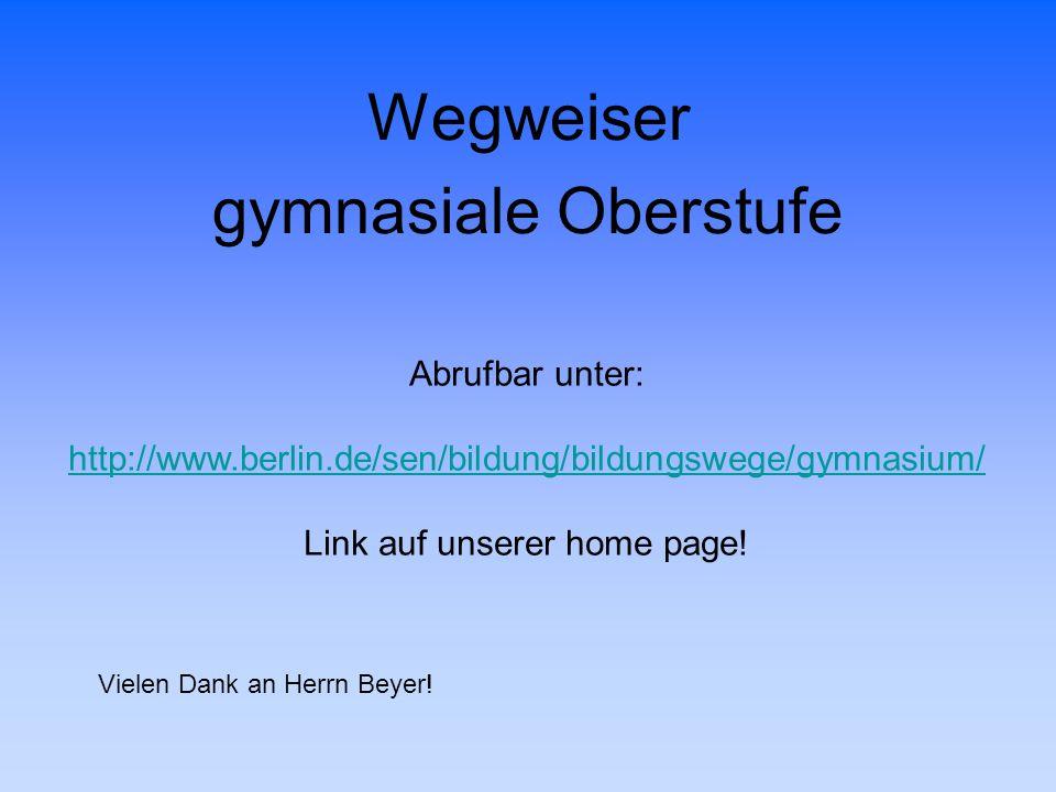 Wegweiser gymnasiale Oberstufe Abrufbar unter: http://www.berlin.de/sen/bildung/bildungswege/gymnasium/ Link auf unserer home page! Vielen Dank an Her