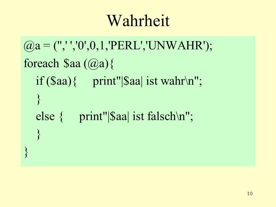 10 Wahrheit @a = ( , , 0 ,0,1, PERL , UNWAHR ); foreach $aa (@a){ if ($aa){ print |$aa| ist wahr\n ; } else { print |$aa| ist falsch\n ; }