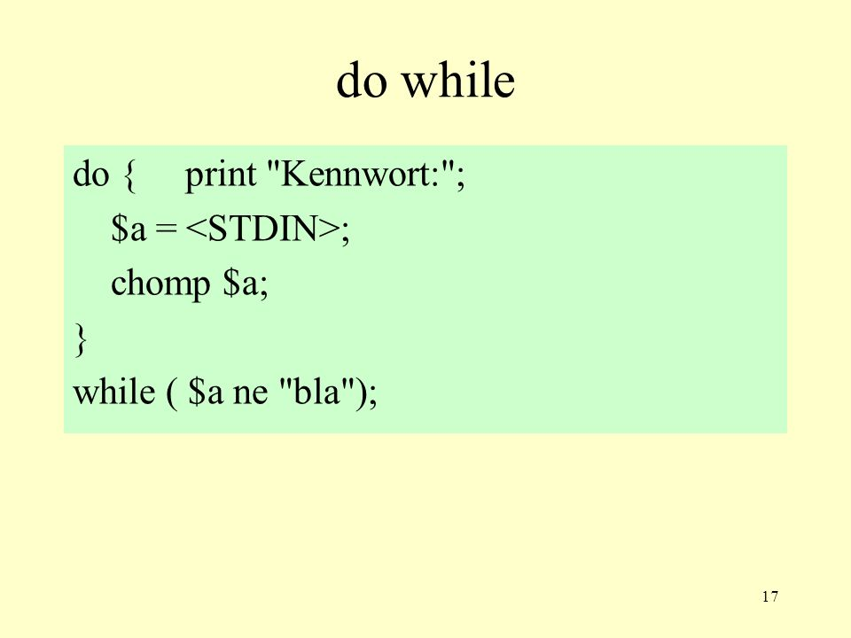 17 do while do { print Kennwort: ; $a = ; chomp $a; } while ( $a ne bla );