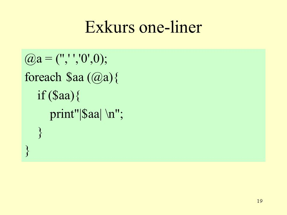 19 Exkurs one-liner @a = ( , , 0 ,0); foreach $aa (@a){ if ($aa){ print |$aa| \n ; }