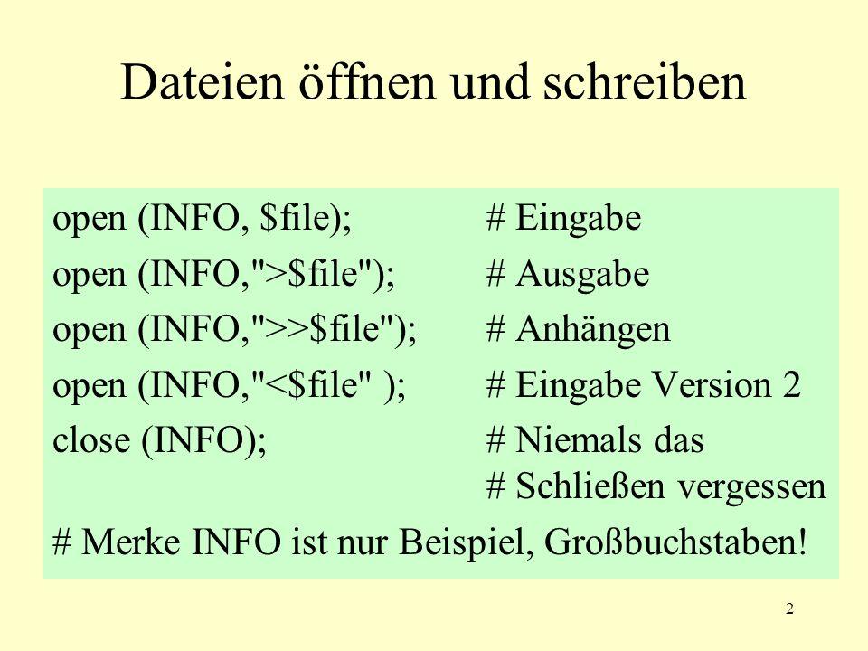 2 Dateien öffnen und schreiben open (INFO, $file);# Eingabe open (INFO, >$file );# Ausgabe open (INFO, >>$file );# Anhängen open (INFO, <$file );# Eingabe Version 2 close (INFO);# Niemals das # Schließen vergessen # Merke INFO ist nur Beispiel, Großbuchstaben!