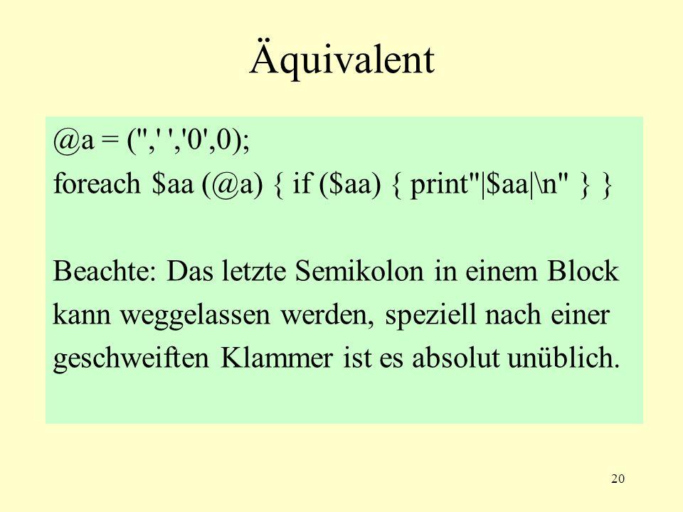 20 Äquivalent @a = ( , , 0 ,0); foreach $aa (@a) { if ($aa) { print |$aa|\n } } Beachte: Das letzte Semikolon in einem Block kann weggelassen werden, speziell nach einer geschweiften Klammer ist es absolut unüblich.