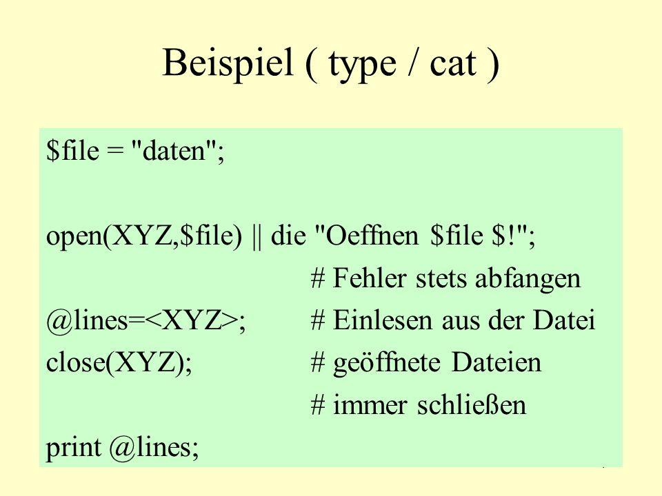 4 Beispiel ( type / cat ) $file = daten ; open(XYZ,$file) || die Oeffnen $file $! ; # Fehler stets abfangen @lines= ;# Einlesen aus der Datei close(XYZ);# geöffnete Dateien # immer schließen print @lines;