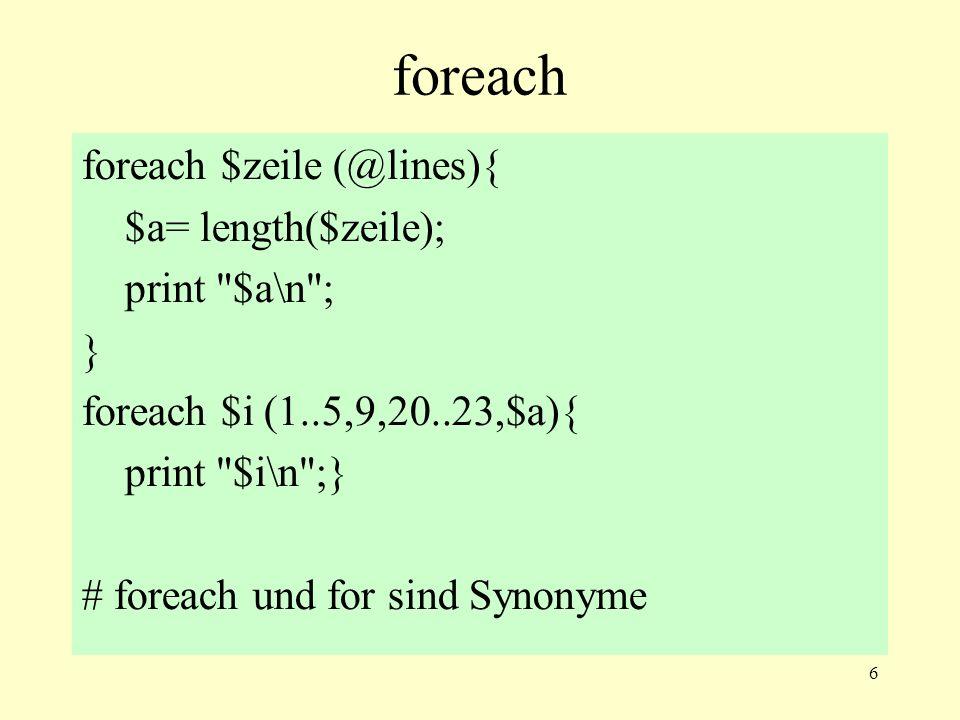 6 foreach foreach $zeile (@lines){ $a= length($zeile); print $a\n ; } foreach $i (1..5,9,20..23,$a){ print $i\n ;} # foreach und for sind Synonyme