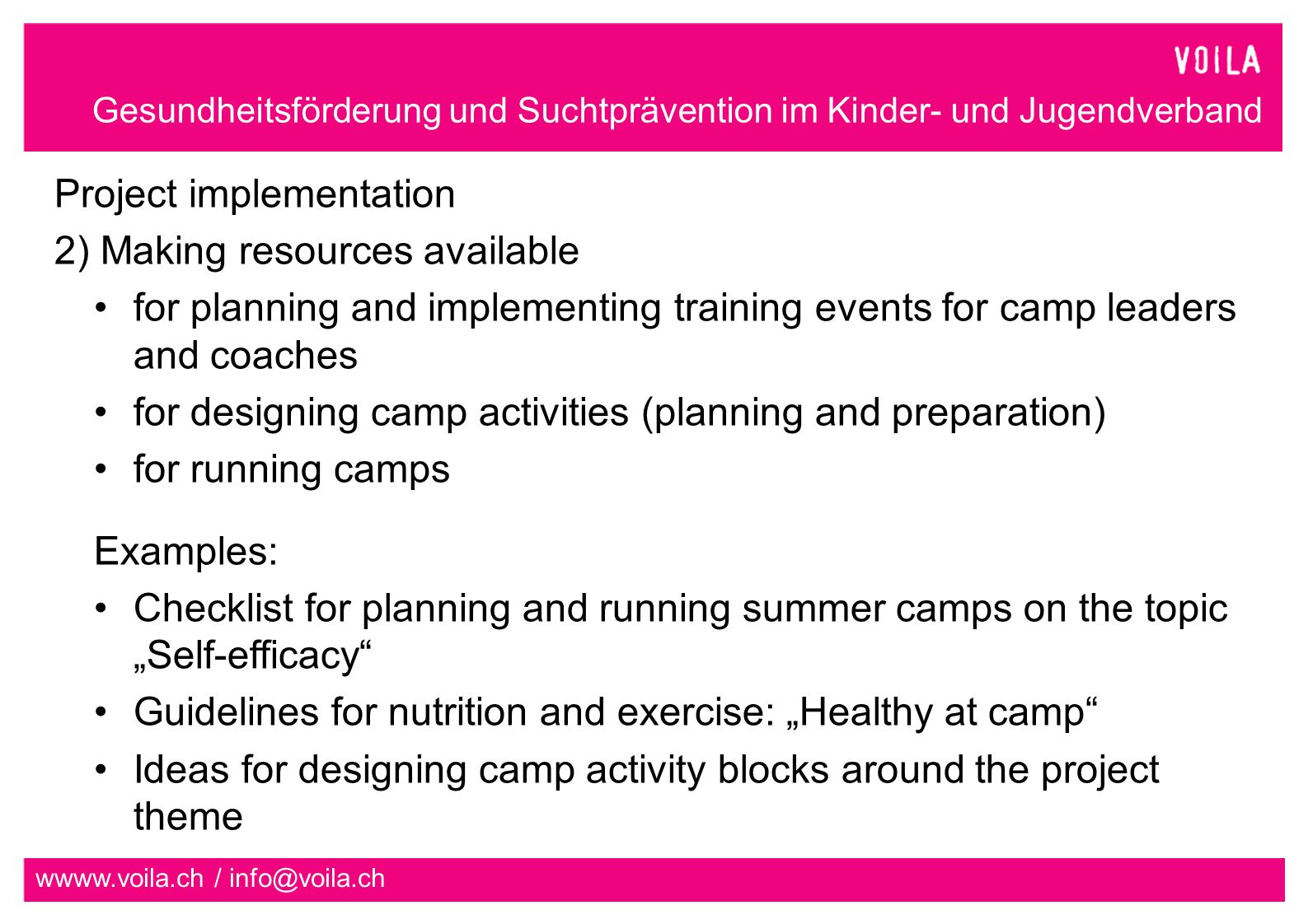 Gesundheitsförderung und Suchtprävention im Kinder- und Jugendverband wwww.voila.ch / info@voila.ch Project implementation 2) Making resources available for planning and implementing training events for camp leaders and coaches for designing camp activities (planning and preparation) for running camps Examples: Checklist for planning and running summer camps on the topic Self-efficacy Guidelines for nutrition and exercise: Healthy at camp Ideas for designing camp activity blocks around the project theme
