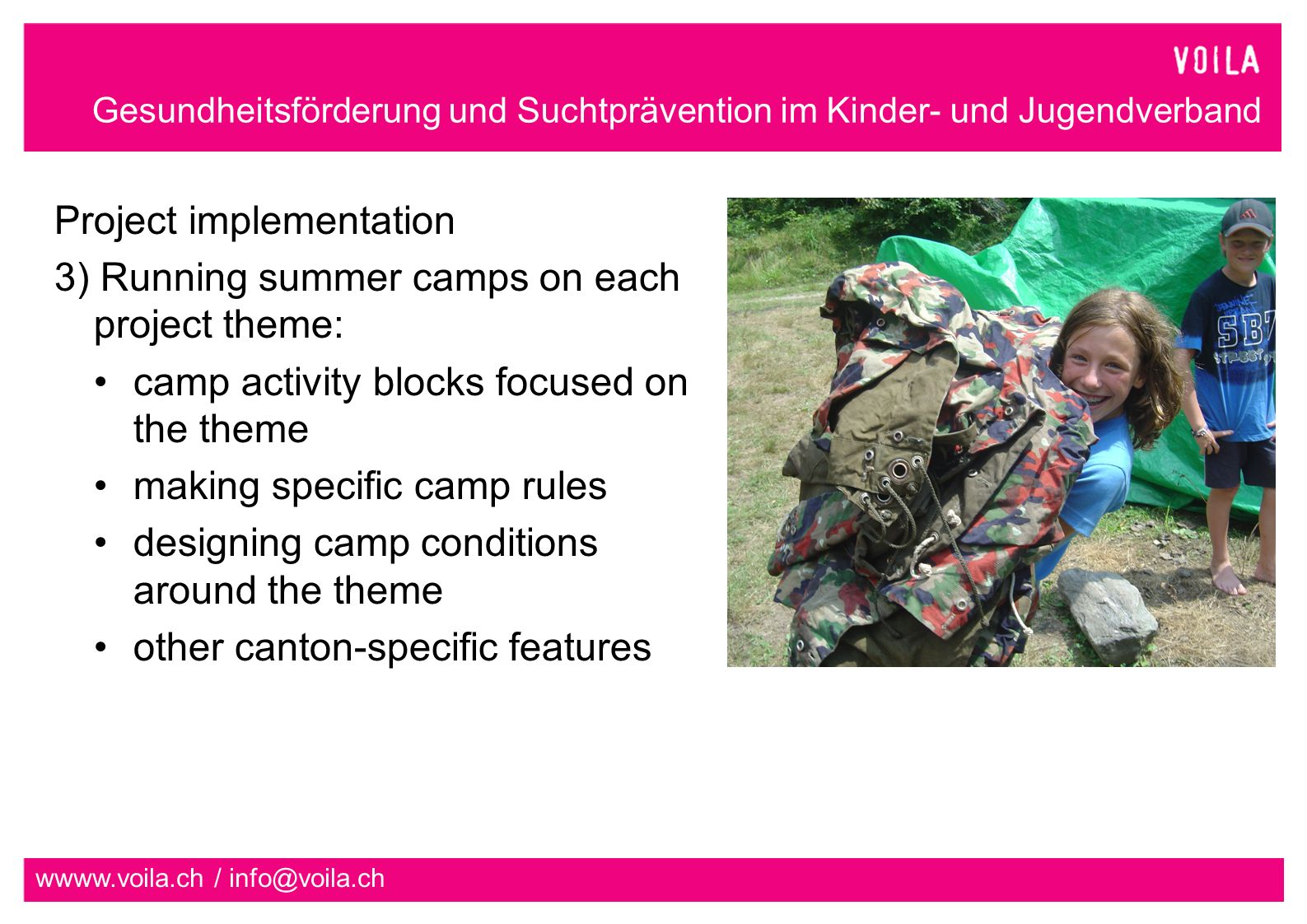 Gesundheitsförderung und Suchtprävention im Kinder- und Jugendverband wwww.voila.ch / info@voila.ch Project implementation 3) Running summer camps on each project theme: camp activity blocks focused on the theme making specific camp rules designing camp conditions around the theme other canton-specific features