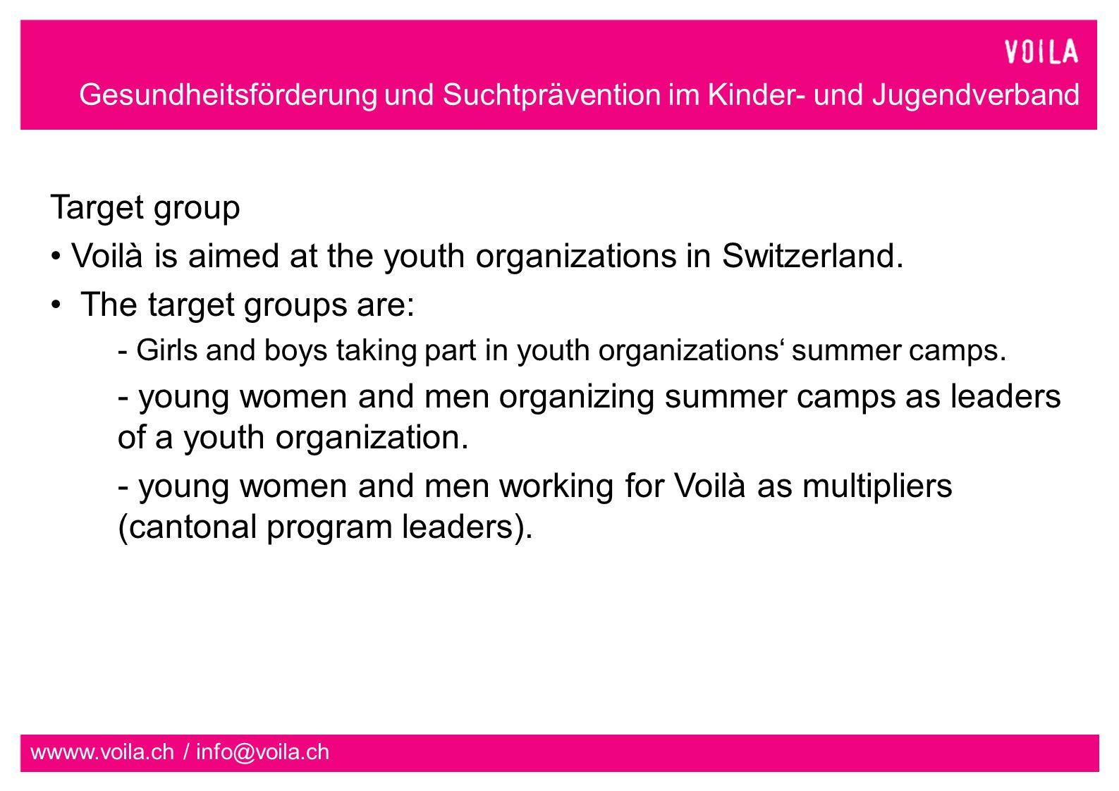 Gesundheitsförderung und Suchtprävention im Kinder- und Jugendverband wwww.voila.ch / info@voila.ch One representative from each cantonal program in each section Target group: Summer camps organized by youth organizations such as Pfadi, Blauring/Jungwacht, CEVI etc.