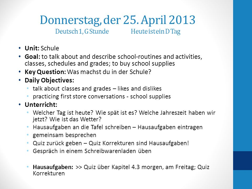 Donnerstag, der 25. April 2013 Deutsch 1, G StundeHeute ist ein D Tag Unit: Schule Goal: to talk about and describe school-routines and activities, cl