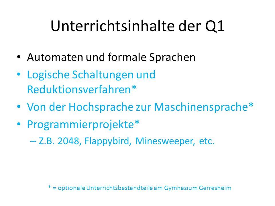 Unterrichtsinhalte der Q1 Automaten und formale Sprachen Logische Schaltungen und Reduktionsverfahren* Von der Hochsprache zur Maschinensprache* Programmierprojekte* – Z.B.