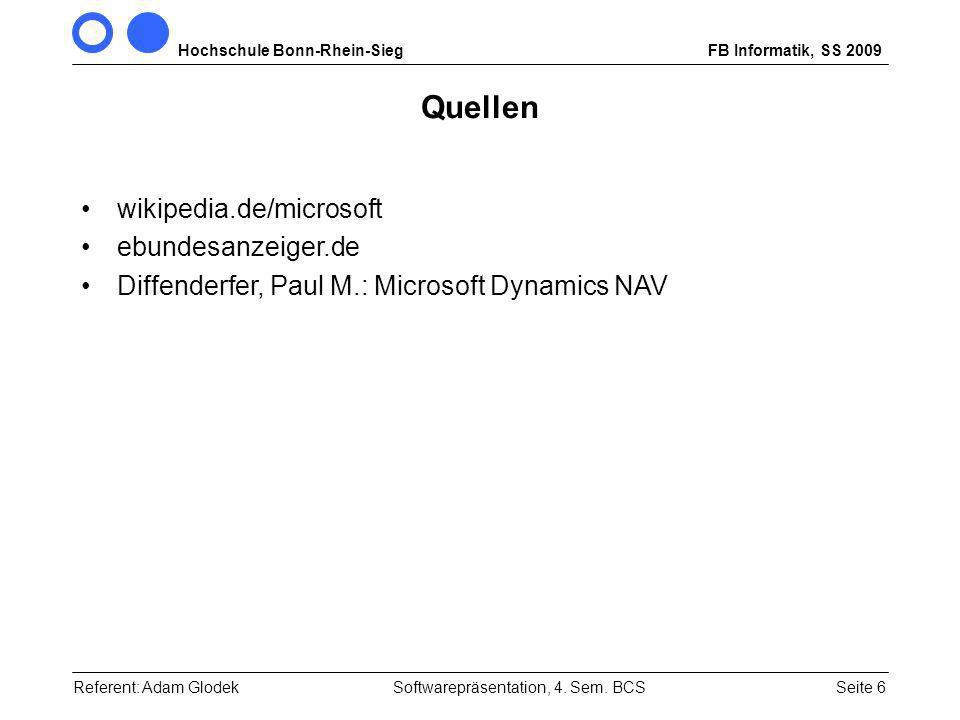 Hochschule Bonn-Rhein-SiegFB Informatik, SS 2009 Seite 6 Quellen wikipedia.de/microsoft ebundesanzeiger.de Diffenderfer, Paul M.: Microsoft Dynamics NAV Referent: Adam GlodekSoftwarepräsentation, 4.