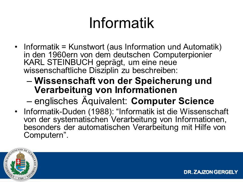 Informatik Informatik = Kunstwort (aus Information und Automatik) in den 1960ern von dem deutschen Computerpionier KARL STEINBUCH gepr ӓ gt, um eine neue wissenschaftliche Disziplin zu beschreiben: –Wissenschaft von der Speicherung und Verarbeitung von Informationen –englisches Ä quivalent: Computer Science Informatik-Duden (1988): Informatik ist die Wissenschaft von der systematischen Verarbeitung von Informationen, besonders der automatischen Verarbeitung mit Hilfe von Computern.