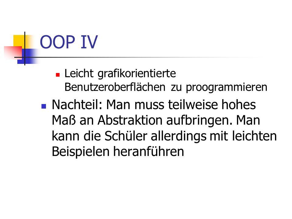OOP IV Leicht grafikorientierte Benutzeroberflächen zu proogrammieren Nachteil: Man muss teilweise hohes Maß an Abstraktion aufbringen. Man kann die S