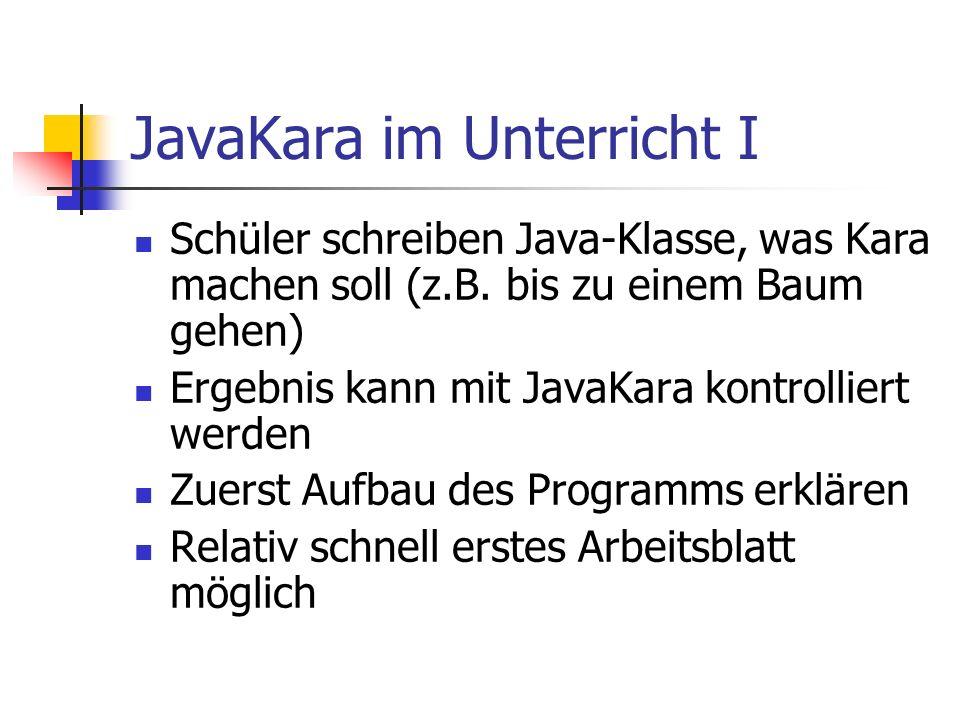 JavaKara im Unterricht I Schüler schreiben Java-Klasse, was Kara machen soll (z.B. bis zu einem Baum gehen) Ergebnis kann mit JavaKara kontrolliert we