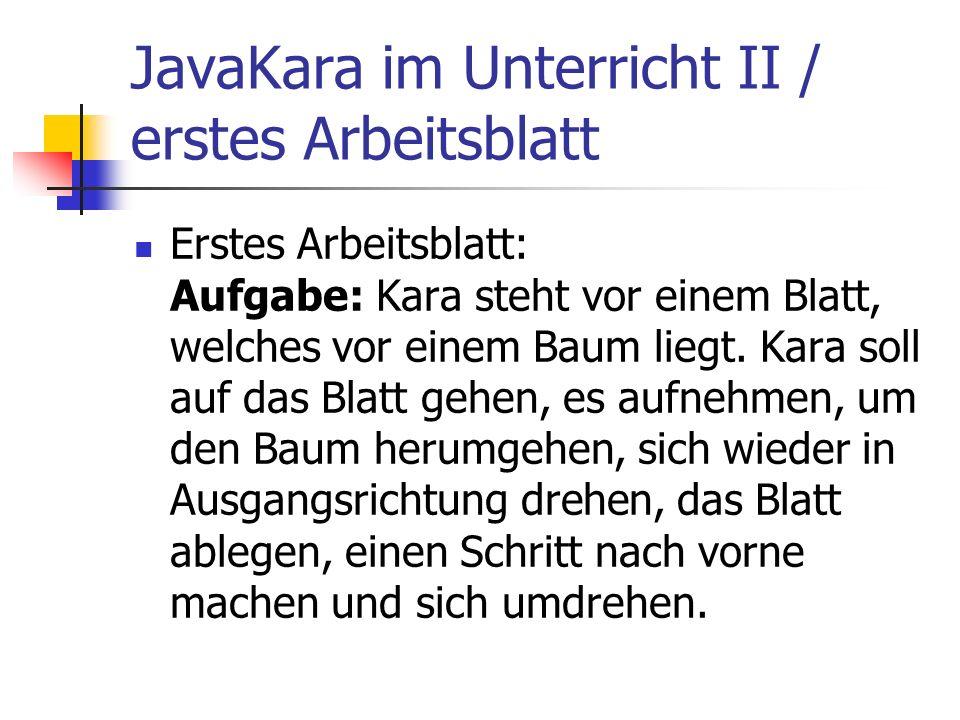 JavaKara im Unterricht II / erstes Arbeitsblatt Erstes Arbeitsblatt: Aufgabe: Kara steht vor einem Blatt, welches vor einem Baum liegt. Kara soll auf