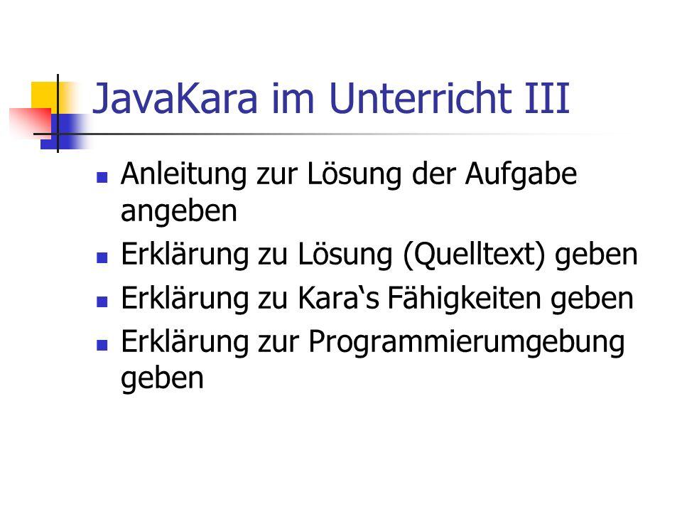 JavaKara im Unterricht III Anleitung zur Lösung der Aufgabe angeben Erklärung zu Lösung (Quelltext) geben Erklärung zu Karas Fähigkeiten geben Erkläru