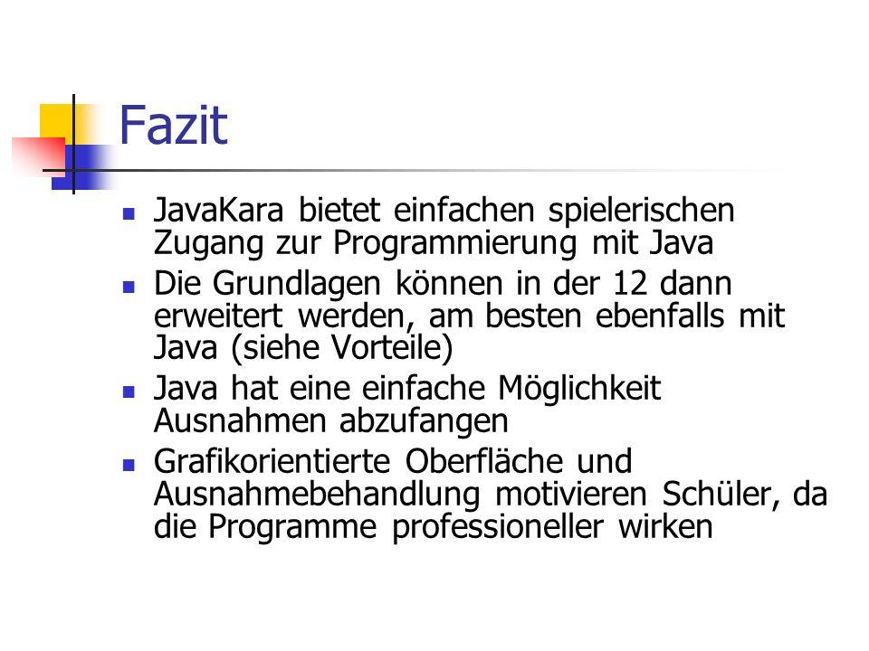 Fazit JavaKara bietet einfachen spielerischen Zugang zur Programmierung mit Java Die Grundlagen können in der 12 dann erweitert werden, am besten eben