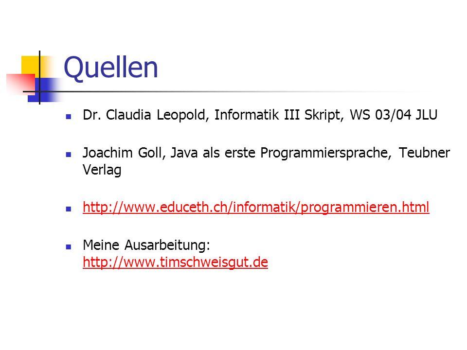 Quellen Dr. Claudia Leopold, Informatik III Skript, WS 03/04 JLU Joachim Goll, Java als erste Programmiersprache, Teubner Verlag http://www.educeth.ch