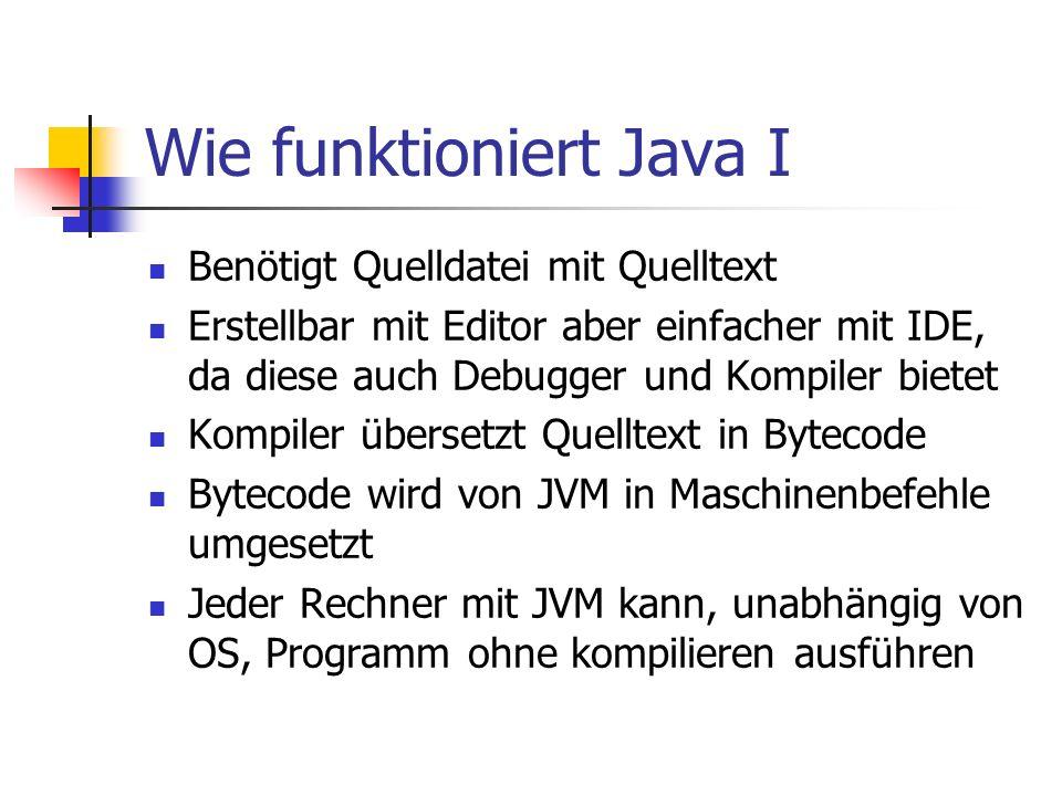 Wie funktioniert Java I Benötigt Quelldatei mit Quelltext Erstellbar mit Editor aber einfacher mit IDE, da diese auch Debugger und Kompiler bietet Kom