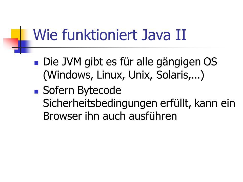 Wie funktioniert Java II Die JVM gibt es für alle gängigen OS (Windows, Linux, Unix, Solaris,…) Sofern Bytecode Sicherheitsbedingungen erfüllt, kann e
