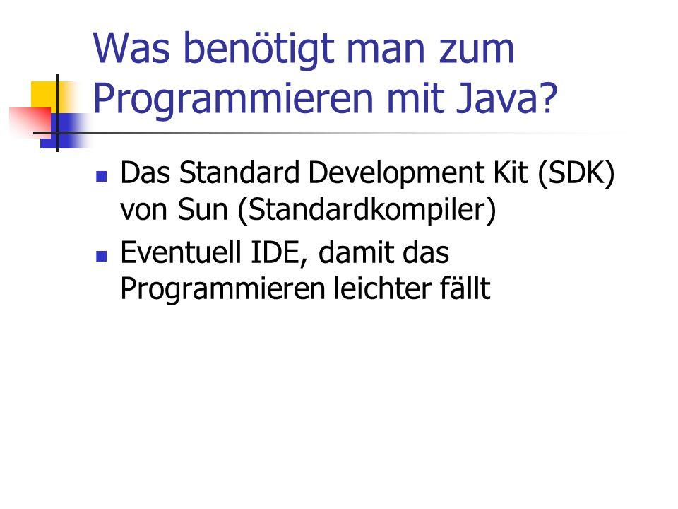 Was benötigt man zum Programmieren mit Java? Das Standard Development Kit (SDK) von Sun (Standardkompiler) Eventuell IDE, damit das Programmieren leic