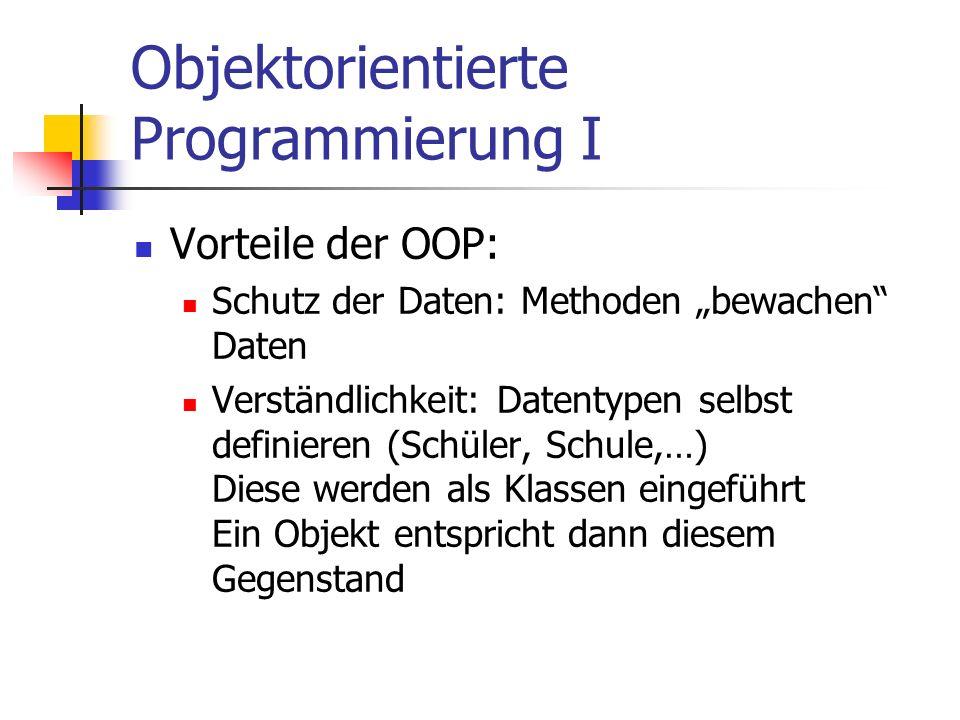 Objektorientierte Programmierung I Vorteile der OOP: Schutz der Daten: Methoden bewachen Daten Verständlichkeit: Datentypen selbst definieren (Schüler