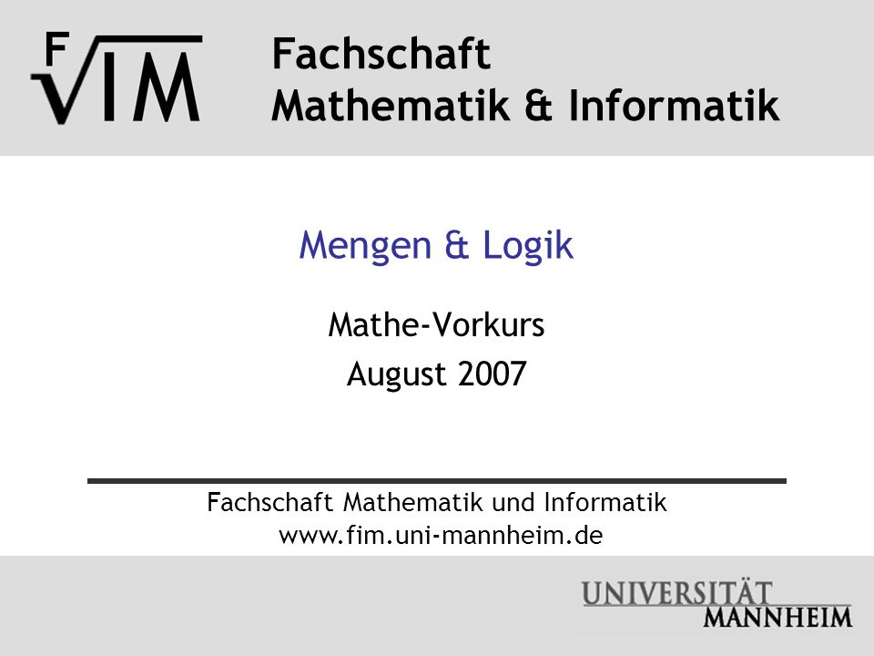 Fachschaft Mathematik & Informatik 21.08.2007Mengen & Logik- 32 - (c) Gleichheit von Mengen Wenn Elemente das gleiche Element bezeichnen: a = b Enthalten zwei Mengen A und B genau die gleichen Elemente, dann sagt man, die Mengen sind gleich, also: A = B.