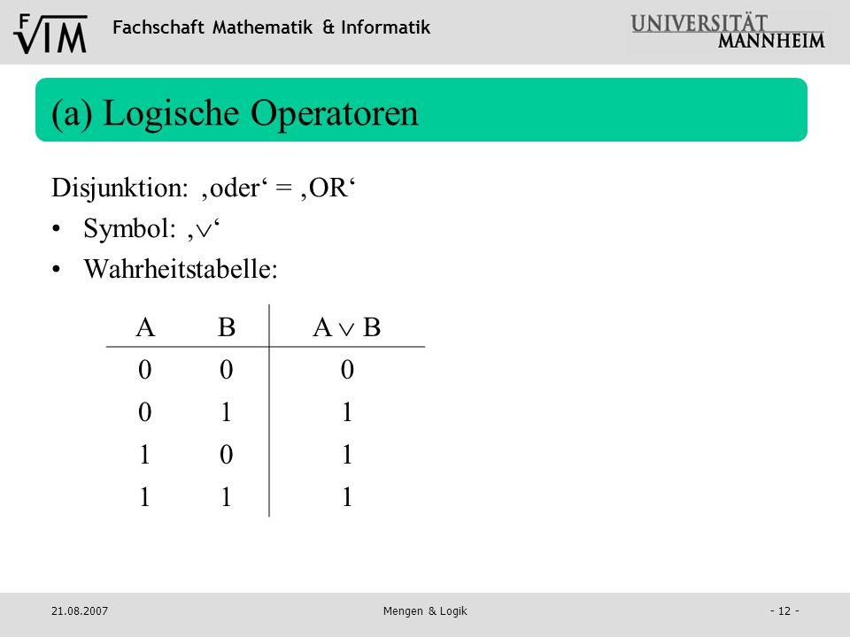 Fachschaft Mathematik & Informatik 21.08.2007Mengen & Logik- 12 - (a) Logische Operatoren Disjunktion: oder = OR Symbol: Wahrheitstabelle: AB A B 00 0