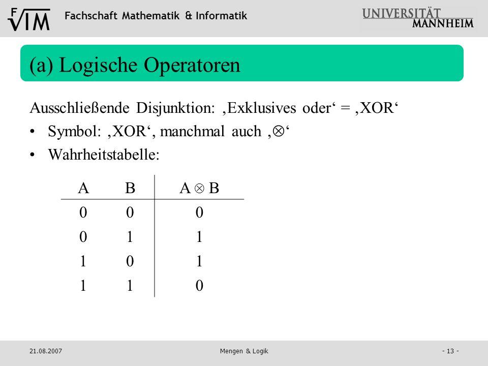 Fachschaft Mathematik & Informatik 21.08.2007Mengen & Logik- 13 - (a) Logische Operatoren Ausschließende Disjunktion: Exklusives oder = XOR Symbol: XO