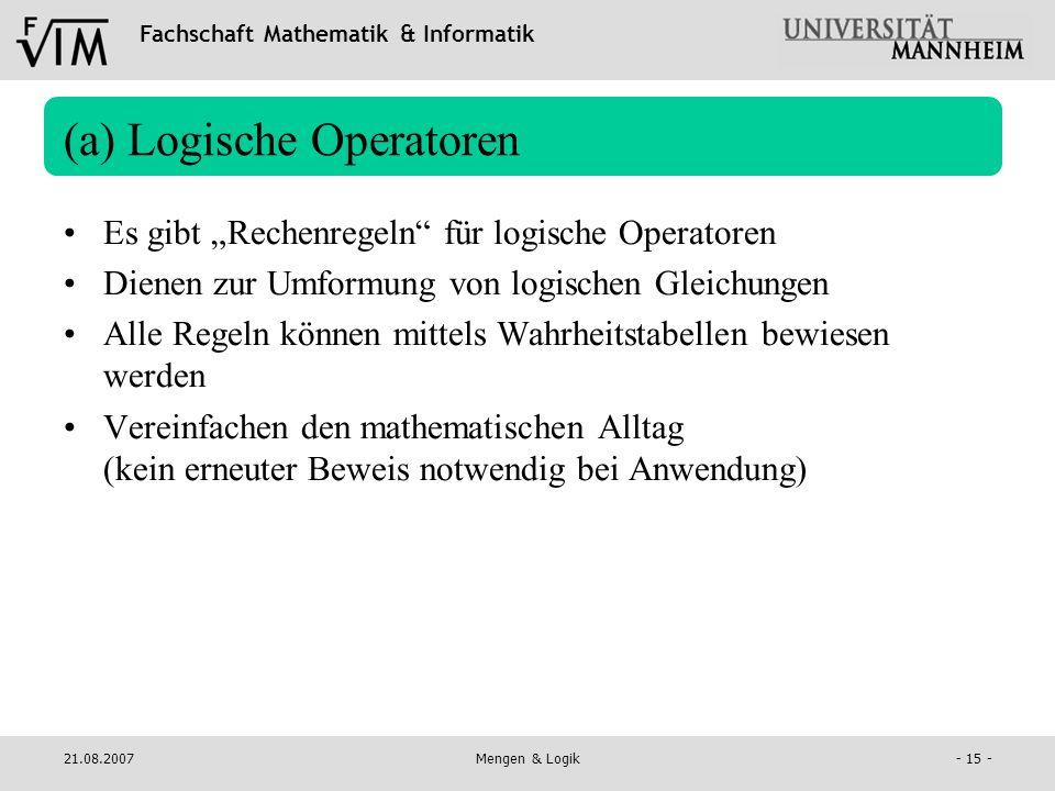 Fachschaft Mathematik & Informatik 21.08.2007Mengen & Logik- 15 - (a) Logische Operatoren Es gibt Rechenregeln für logische Operatoren Dienen zur Umfo