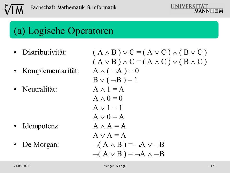Fachschaft Mathematik & Informatik 21.08.2007Mengen & Logik- 17 - (a) Logische Operatoren Distributivität:( A B ) C = ( A C ) ( B C ) ( A B ) C = ( A