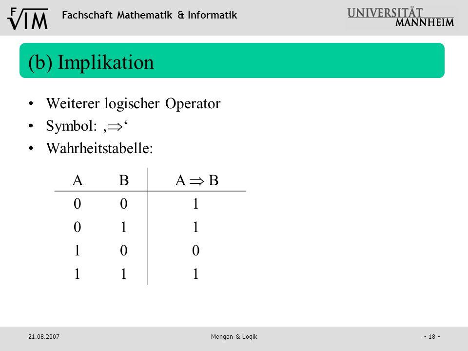 Fachschaft Mathematik & Informatik 21.08.2007Mengen & Logik- 18 - (b) Implikation Weiterer logischer Operator Symbol: Wahrheitstabelle: AB A B 00 01 1