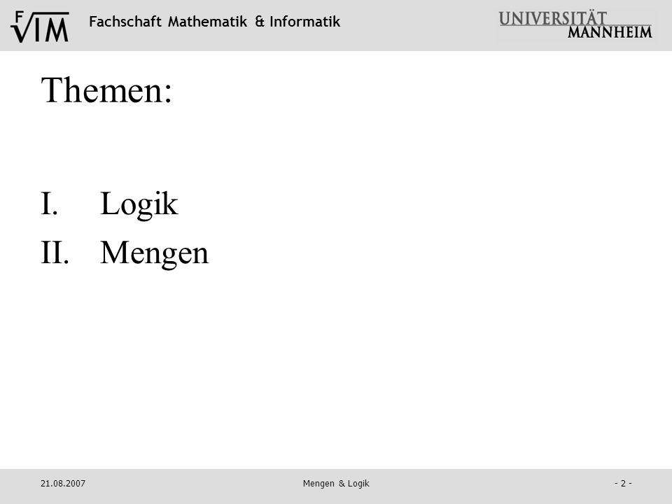Fachschaft Mathematik & Informatik 21.08.2007Mengen & Logik- 33 - (d) Teilmengen Teilmengen enthalten einen Teil der Elemente aus einer anderen Menge (Obermenge), sind jedoch immer vollständig in dieser enthalten (keine Elemente außerhalb Obermenge).