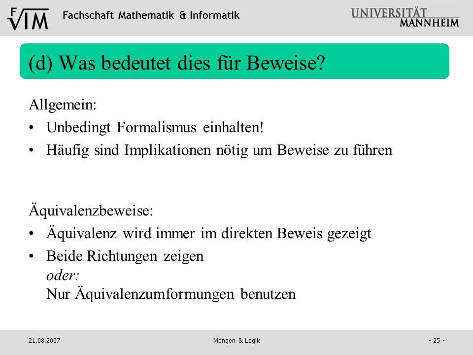 Fachschaft Mathematik & Informatik 21.08.2007Mengen & Logik- 25 - (d) Was bedeutet dies für Beweise? Allgemein: Unbedingt Formalismus einhalten! Häufi