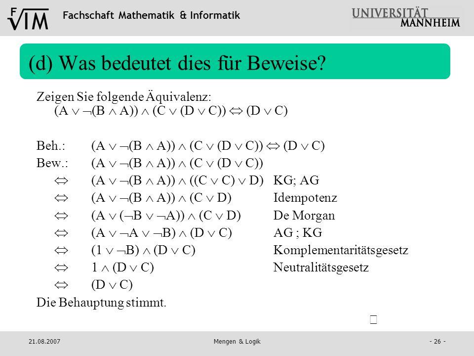 Fachschaft Mathematik & Informatik 21.08.2007Mengen & Logik- 26 - (d) Was bedeutet dies für Beweise? Zeigen Sie folgende Äquivalenz: (A (B A)) (C (D C