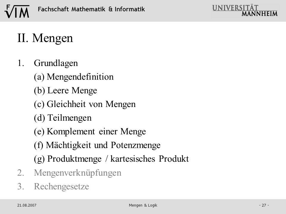 Fachschaft Mathematik & Informatik 21.08.2007Mengen & Logik- 27 - II. Mengen 1.Grundlagen (a) Mengendefinition (b) Leere Menge (c) Gleichheit von Meng