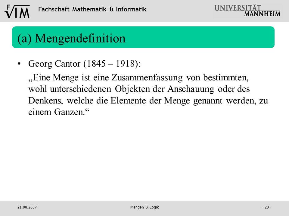 Fachschaft Mathematik & Informatik 21.08.2007Mengen & Logik- 28 - (a) Mengendefinition Georg Cantor (1845 – 1918): Eine Menge ist eine Zusammenfassung