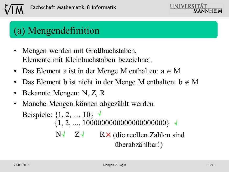 Fachschaft Mathematik & Informatik 21.08.2007Mengen & Logik- 29 - Manche Mengen können abgezählt werden Beispiele:{1, 2,..., 10} (a) Mengendefinition