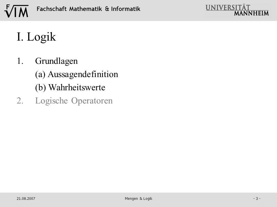Fachschaft Mathematik & Informatik 21.08.2007Mengen & Logik- 3 - I. Logik 1.Grundlagen (a) Aussagendefinition (b) Wahrheitswerte 2.Logische Operatoren