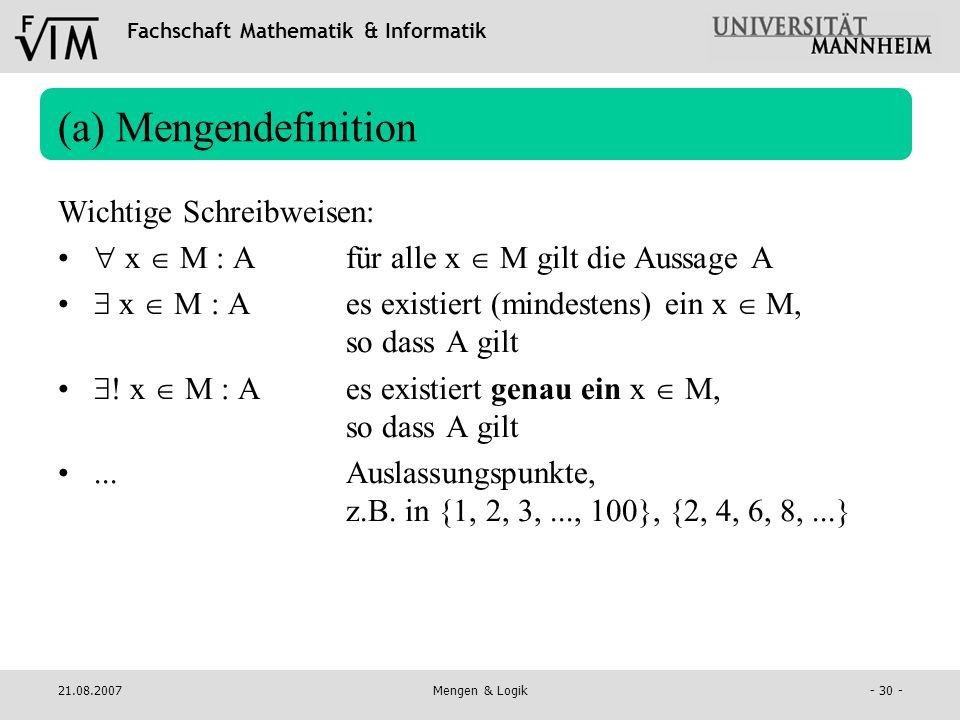 Fachschaft Mathematik & Informatik 21.08.2007Mengen & Logik- 30 - (a) Mengendefinition Wichtige Schreibweisen: x M : Afür alle x M gilt die Aussage A