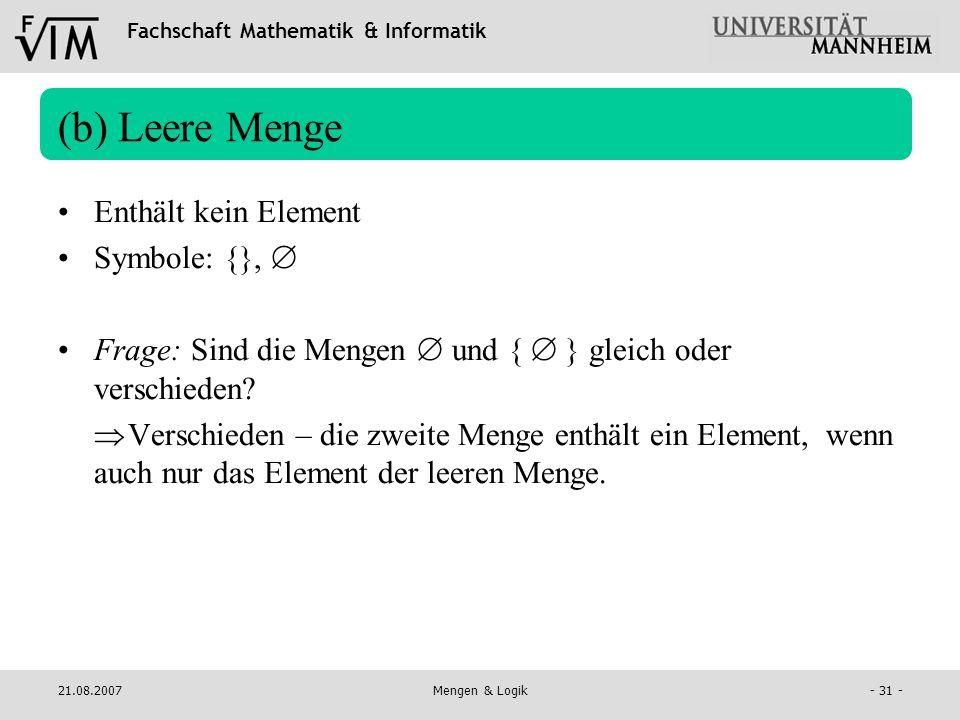 Fachschaft Mathematik & Informatik 21.08.2007Mengen & Logik- 31 - (b) Leere Menge Enthält kein Element Symbole: {}, Frage: Sind die Mengen und { } gle