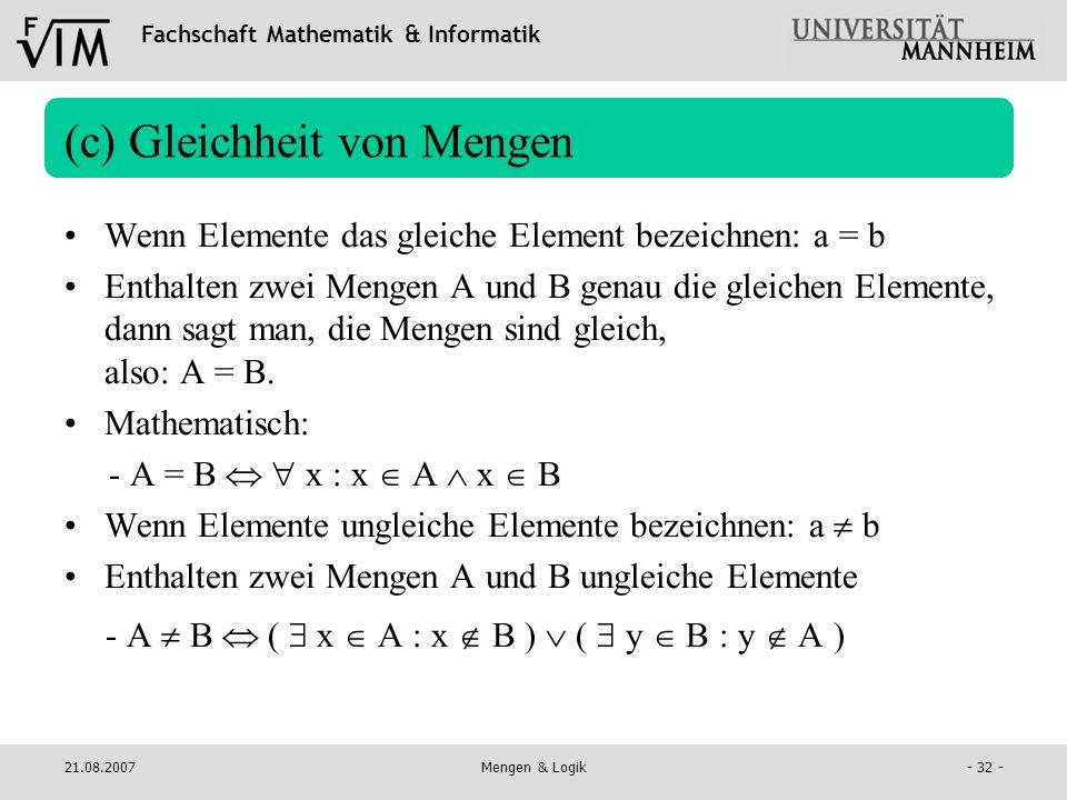 Fachschaft Mathematik & Informatik 21.08.2007Mengen & Logik- 32 - (c) Gleichheit von Mengen Wenn Elemente das gleiche Element bezeichnen: a = b Enthal