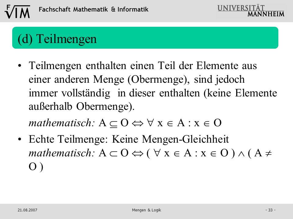 Fachschaft Mathematik & Informatik 21.08.2007Mengen & Logik- 33 - (d) Teilmengen Teilmengen enthalten einen Teil der Elemente aus einer anderen Menge
