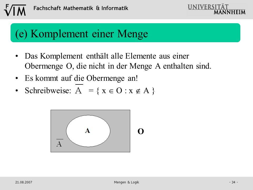 Fachschaft Mathematik & Informatik 21.08.2007Mengen & Logik- 34 - (e) Komplement einer Menge Das Komplement enthält alle Elemente aus einer Obermenge