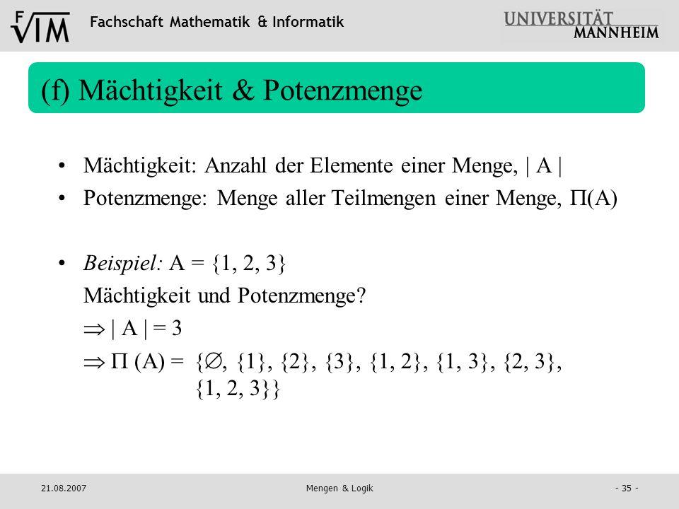 Fachschaft Mathematik & Informatik 21.08.2007Mengen & Logik- 35 - (f) Mächtigkeit & Potenzmenge Mächtigkeit: Anzahl der Elemente einer Menge, | A | Po