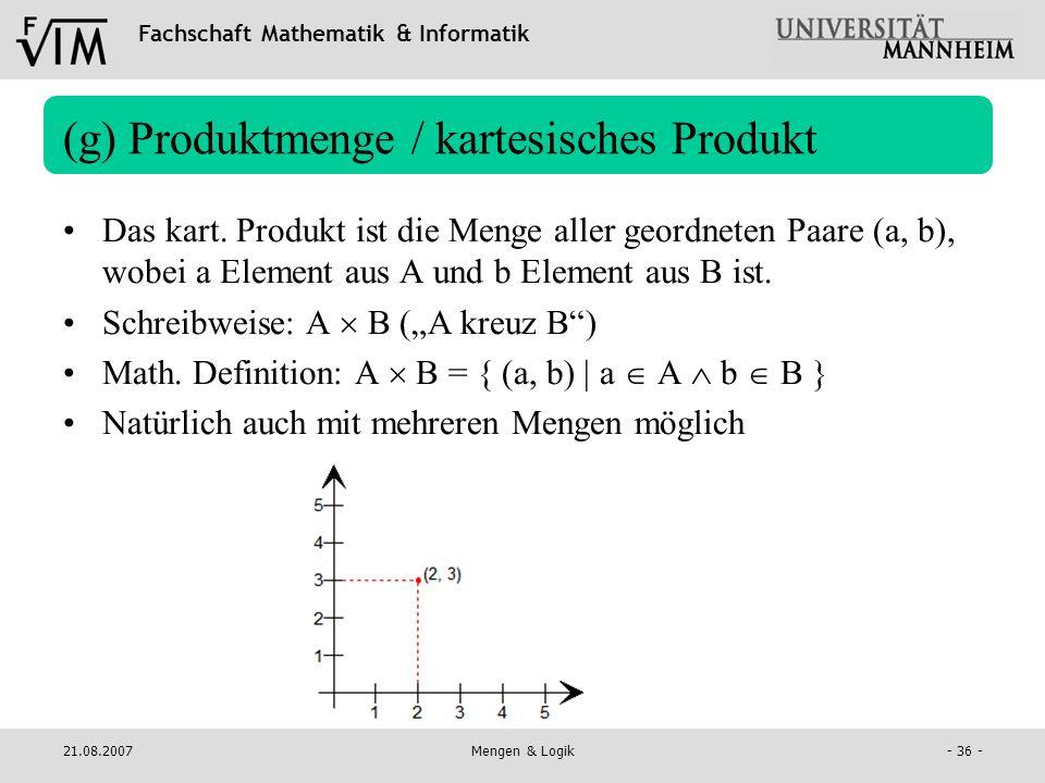 Fachschaft Mathematik & Informatik 21.08.2007Mengen & Logik- 36 - (g) Produktmenge / kartesisches Produkt Das kart. Produkt ist die Menge aller geordn