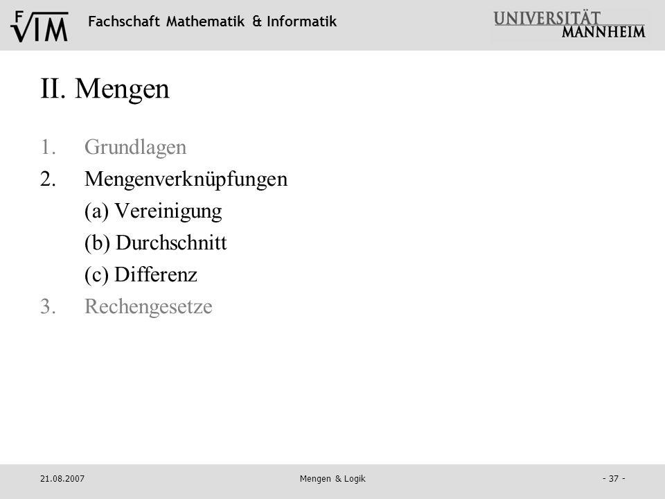 Fachschaft Mathematik & Informatik 21.08.2007Mengen & Logik- 37 - II. Mengen 1.Grundlagen 2.Mengenverknüpfungen (a) Vereinigung (b) Durchschnitt (c) D