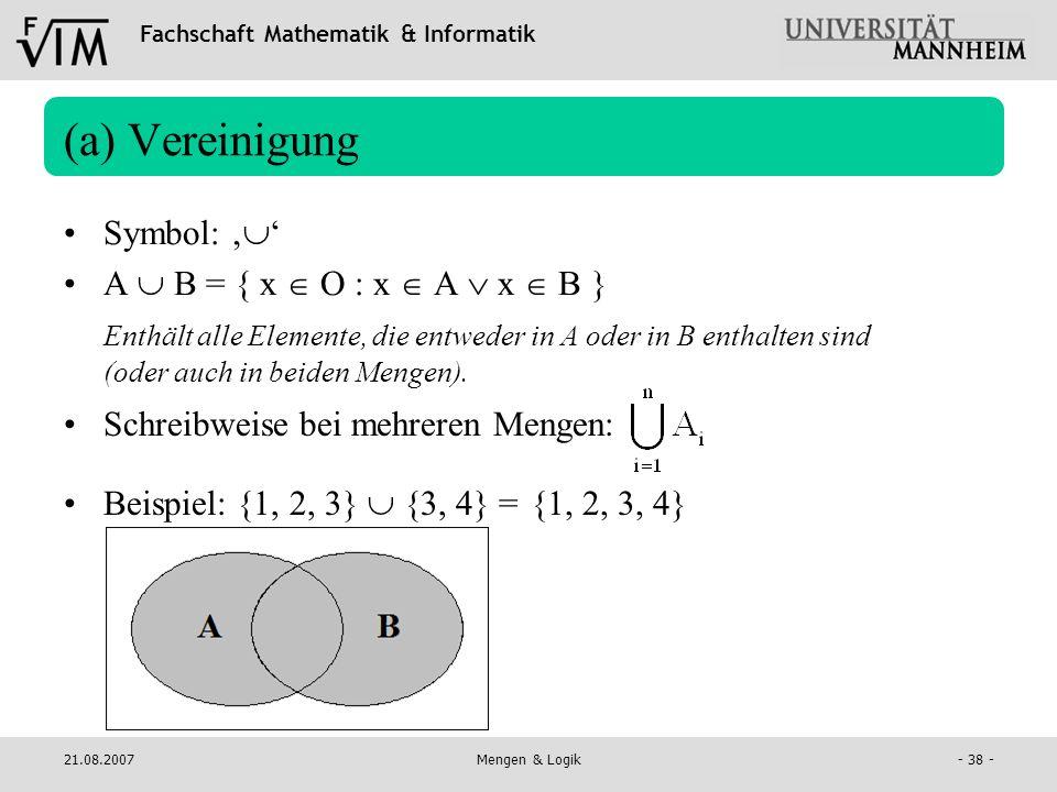 Fachschaft Mathematik & Informatik 21.08.2007Mengen & Logik- 38 - (a) Vereinigung Symbol: A B = { x O : x A x B } Enthält alle Elemente, die entweder