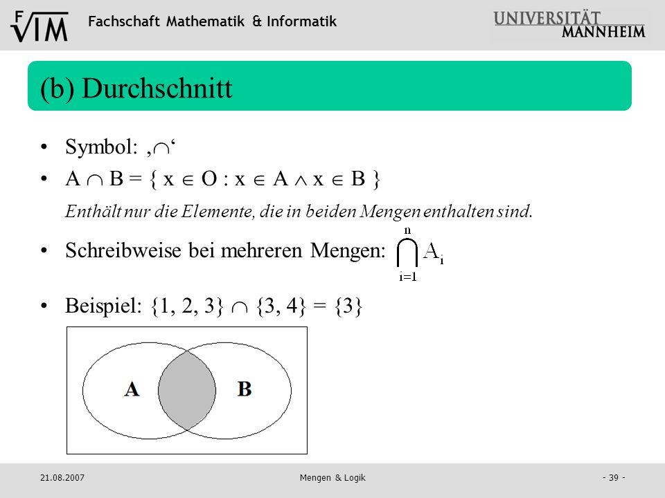 Fachschaft Mathematik & Informatik 21.08.2007Mengen & Logik- 39 - (b) Durchschnitt Symbol: A B = { x O : x A x B } Enthält nur die Elemente, die in be
