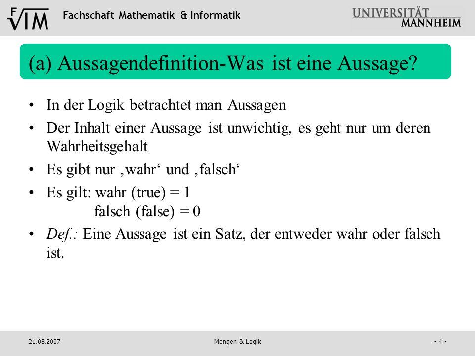 Fachschaft Mathematik & Informatik 21.08.2007Mengen & Logik- 4 - (a) Aussagendefinition-Was ist eine Aussage? In der Logik betrachtet man Aussagen Der