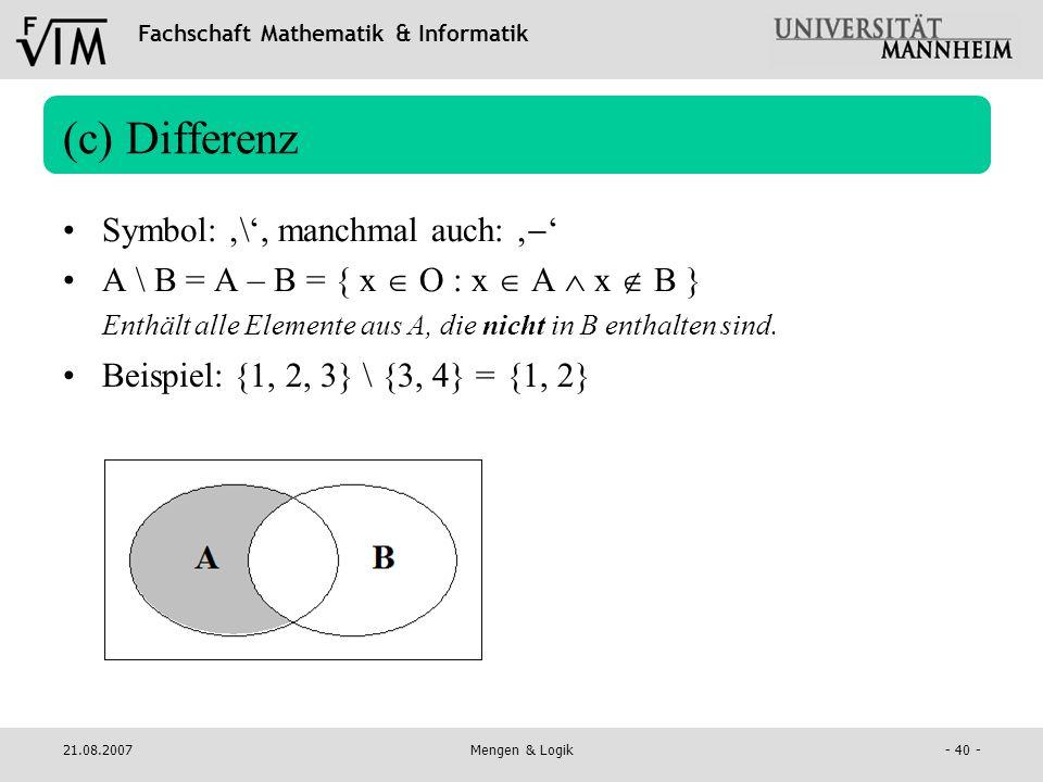 Fachschaft Mathematik & Informatik 21.08.2007Mengen & Logik- 40 - (c) Differenz Symbol: \, manchmal auch: A \ B = A – B = { x O : x A x B } Enthält al